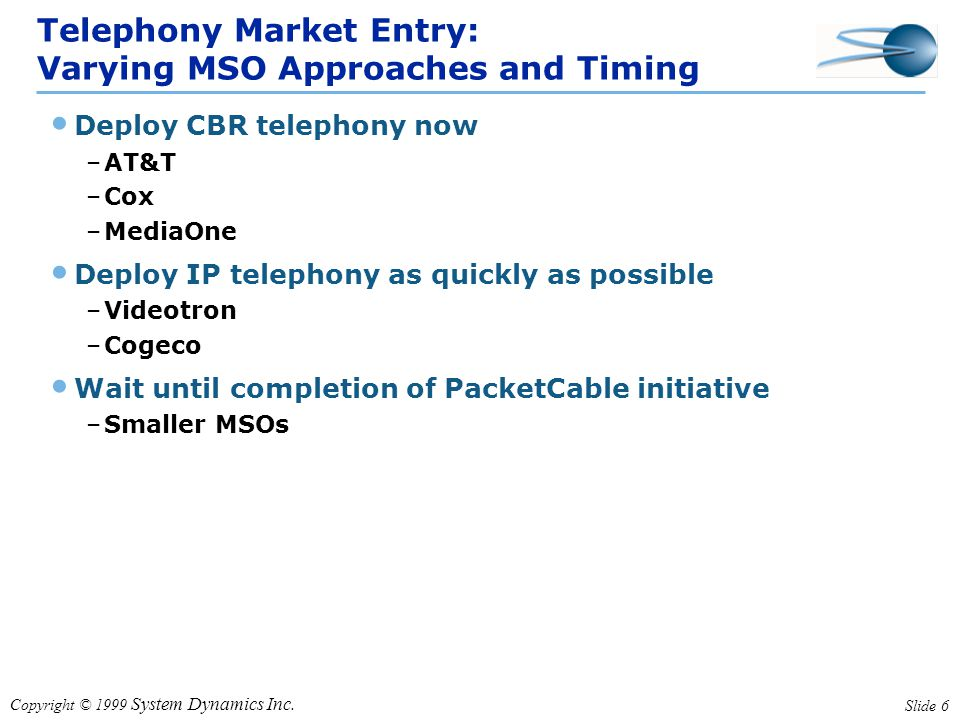 Copyright © 1999 System Dynamics Inc. Slide 6 Telephony Market Entry: Varying MSO Approaches and Timing Deploy CBR telephony now –AT&T –Cox –MediaOne