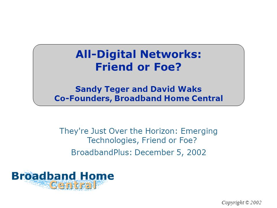 All-Digital Networks: Friend or Foe? Sandy Teger and David Waks Co-Founders, Broadband Home Central They're Just Over the Horizon: Emerging Technologi