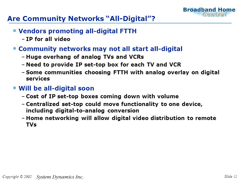 "Copyright © 2002 Slide 11 Are Community Networks ""All-Digital""? Vendors promoting all-digital FTTH –IP for all video Community networks may not all st"