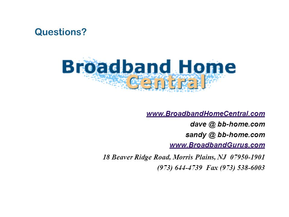 www.BroadbandHomeCentral.com dave @ bb-home.com sandy @ bb-home.com www.BroadbandGurus.com 18 Beaver Ridge Road, Morris Plains, NJ 07950-1901 (973) 644-4739 Fax (973) 538-6003 Questions