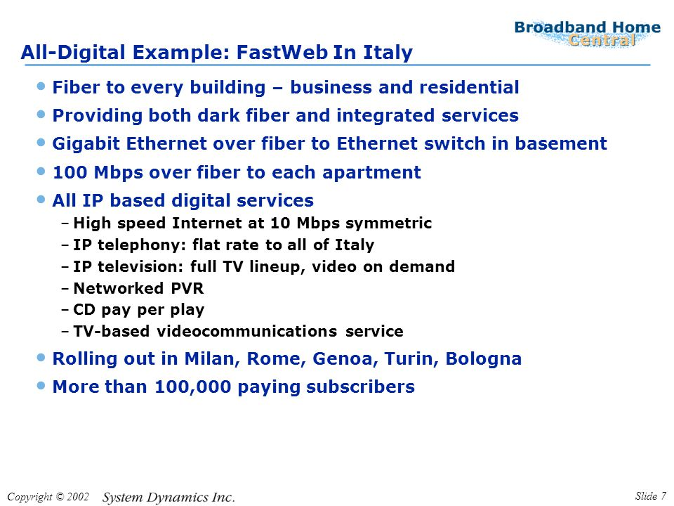Copyright © 2002 Slide 7 All-Digital Example: FastWeb In Italy Fiber to every building – business and residential Providing both dark fiber and integrated services Gigabit Ethernet over fiber to Ethernet switch in basement 100 Mbps over fiber to each apartment All IP based digital services –High speed Internet at 10 Mbps symmetric –IP telephony: flat rate to all of Italy –IP television: full TV lineup, video on demand –Networked PVR –CD pay per play –TV-based videocommunications service Rolling out in Milan, Rome, Genoa, Turin, Bologna More than 100,000 paying subscribers