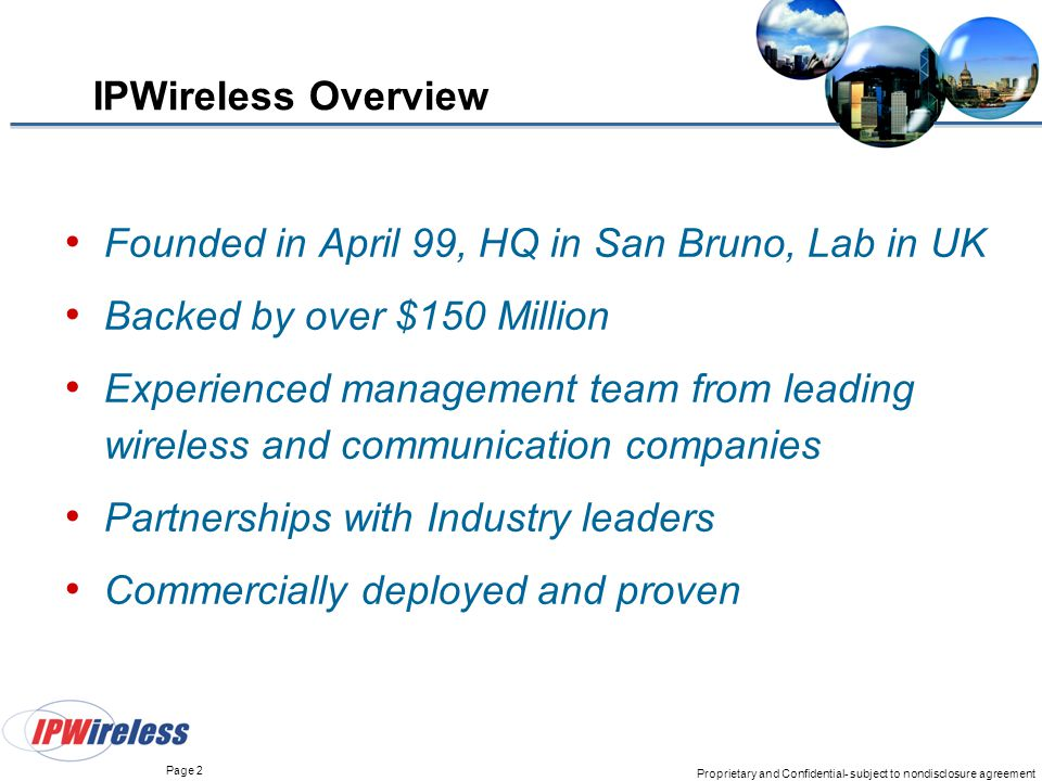 Page 2 Proprietary and Confidential- subject to nondisclosure agreement IPWireless Overview Founded in April 99, HQ in San Bruno, Lab in UK Backed by