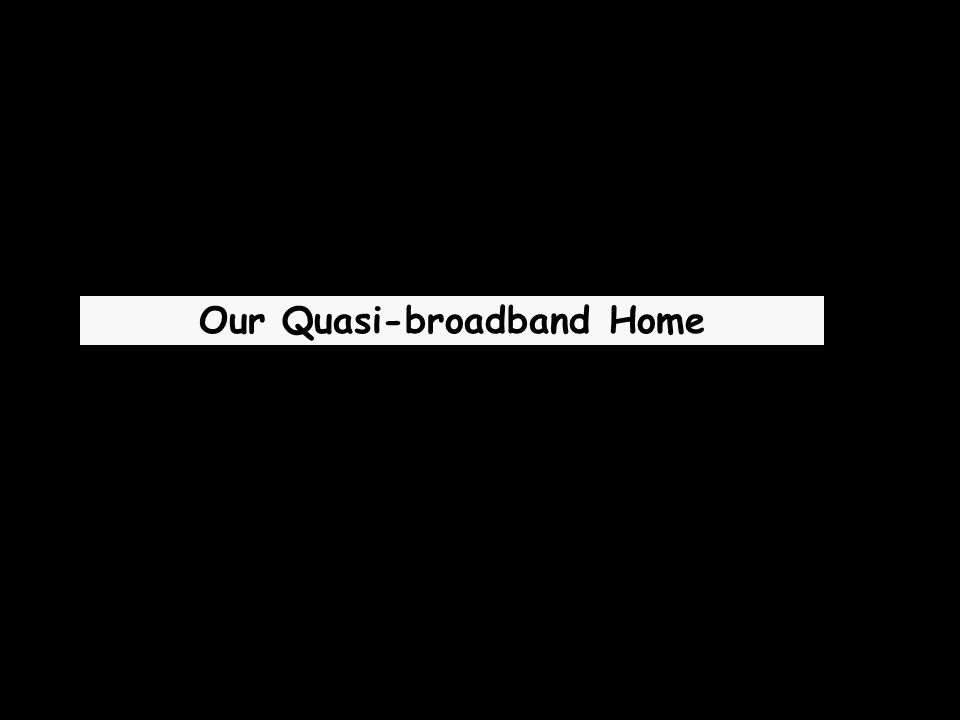 Our Quasi-broadband Home