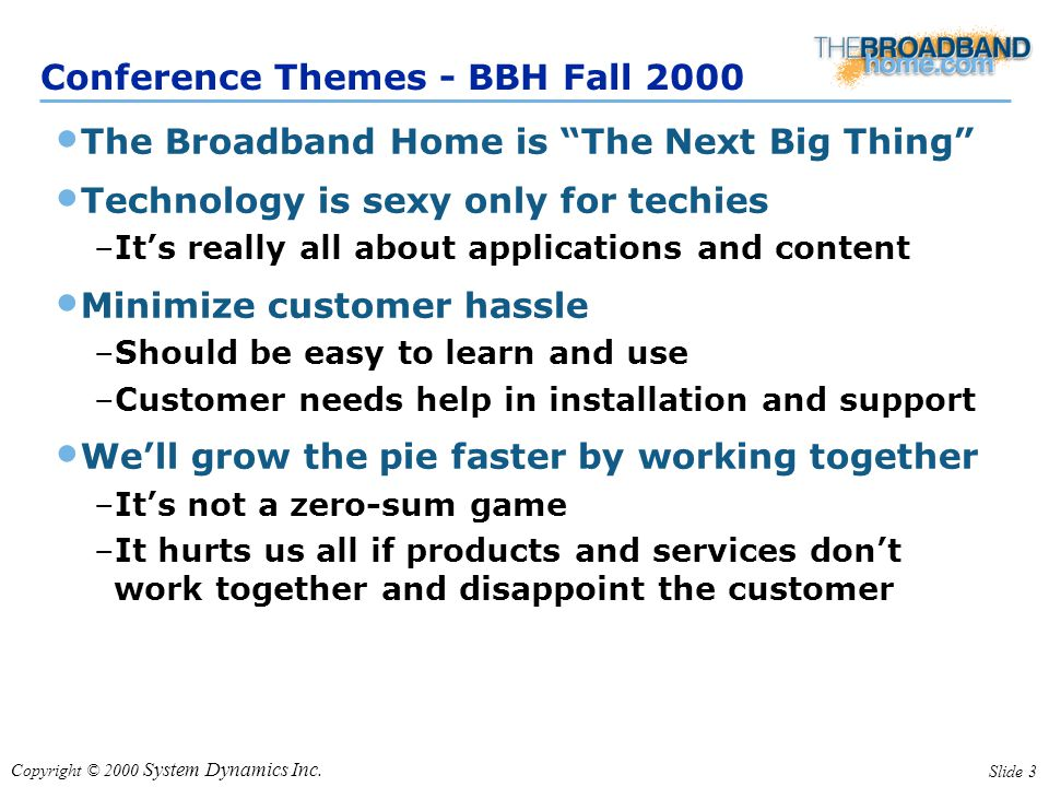 "Copyright © 2000 System Dynamics Inc. Slide 3 Conference Themes - BBH Fall 2000 The Broadband Home is ""The Next Big Thing"" Technology is sexy only for"