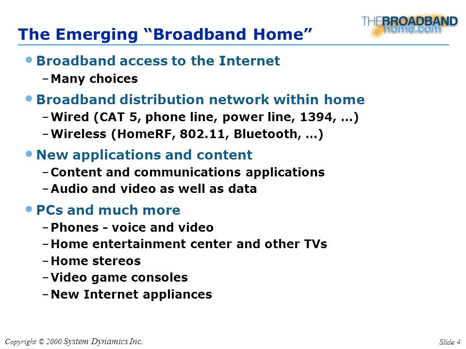 "Copyright © 2000 System Dynamics Inc. Slide 4 The Emerging ""Broadband Home"" Broadband access to the Internet –Many choices Broadband distribution netw"