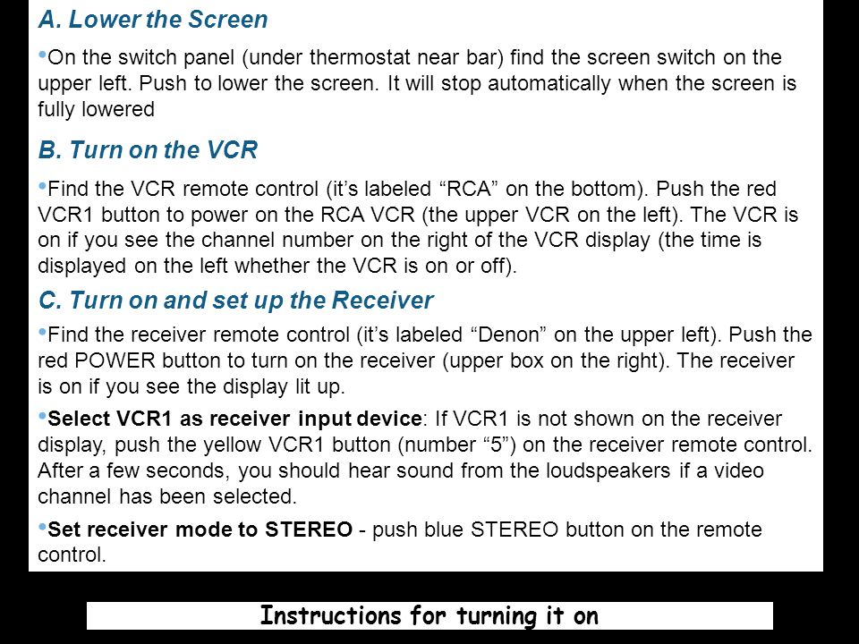 A. Lower the Screen On the switch panel (under thermostat near bar) find the screen switch on the upper left. Push to lower the screen. It will stop a