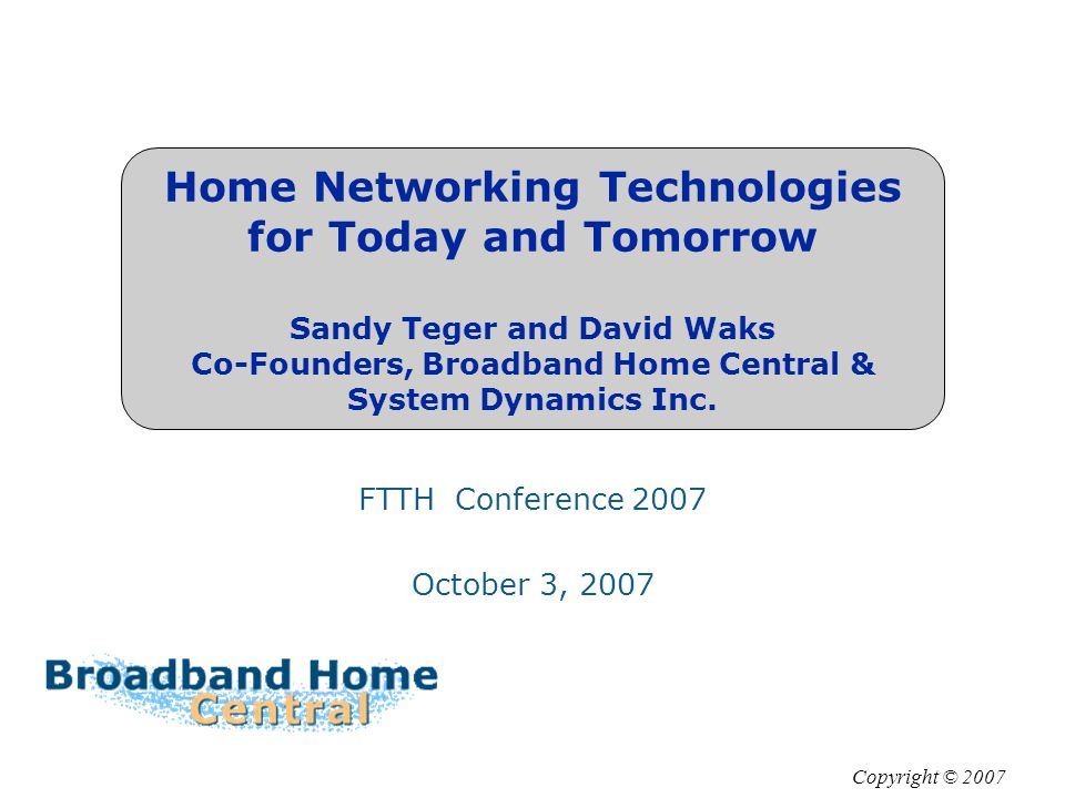 Home Networking Technologies for Today and Tomorrow Sandy Teger and David Waks Co-Founders, Broadband Home Central & System Dynamics Inc.