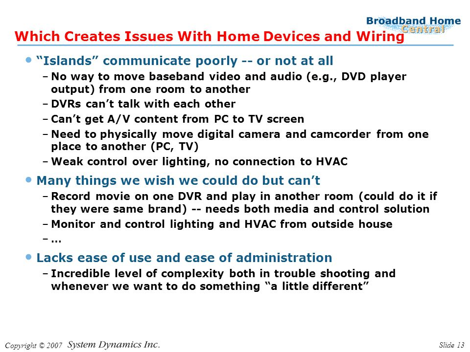 Copyright © 2007 Slide 13 Which Creates Issues With Home Devices and Wiring Islands communicate poorly -- or not at all –No way to move baseband video and audio (e.g., DVD player output) from one room to another –DVRs can't talk with each other –Can't get A/V content from PC to TV screen –Need to physically move digital camera and camcorder from one place to another (PC, TV) –Weak control over lighting, no connection to HVAC Many things we wish we could do but can't –Record movie on one DVR and play in another room (could do it if they were same brand) -- needs both media and control solution –Monitor and control lighting and HVAC from outside house –… Lacks ease of use and ease of administration –Incredible level of complexity both in trouble shooting and whenever we want to do something a little different