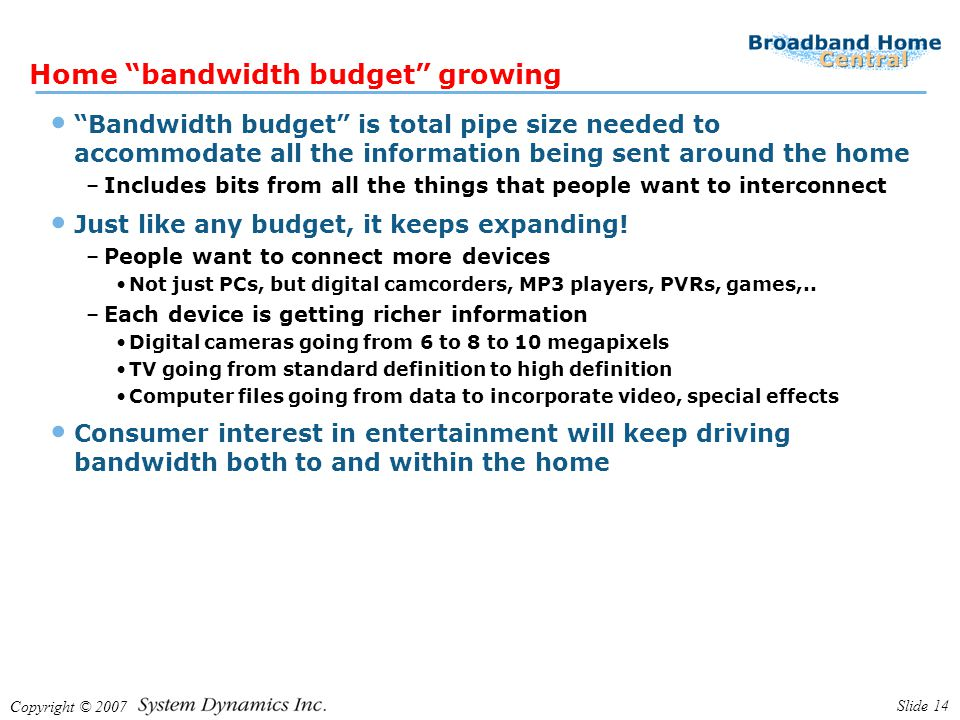 Copyright © 2007 Slide 14 Home bandwidth budget growing Bandwidth budget is total pipe size needed to accommodate all the information being sent around the home –Includes bits from all the things that people want to interconnect Just like any budget, it keeps expanding.