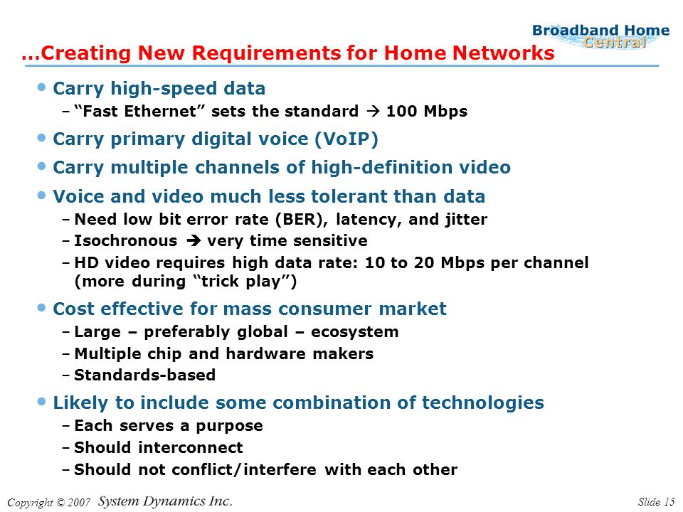 Copyright © 2007 Slide 15 …Creating New Requirements for Home Networks Carry high-speed data – Fast Ethernet sets the standard  100 Mbps Carry primary digital voice (VoIP) Carry multiple channels of high-definition video Voice and video much less tolerant than data –Need low bit error rate (BER), latency, and jitter –Isochronous  very time sensitive –HD video requires high data rate: 10 to 20 Mbps per channel (more during trick play ) Cost effective for mass consumer market –Large – preferably global – ecosystem –Multiple chip and hardware makers –Standards-based Likely to include some combination of technologies –Each serves a purpose –Should interconnect –Should not conflict/interfere with each other