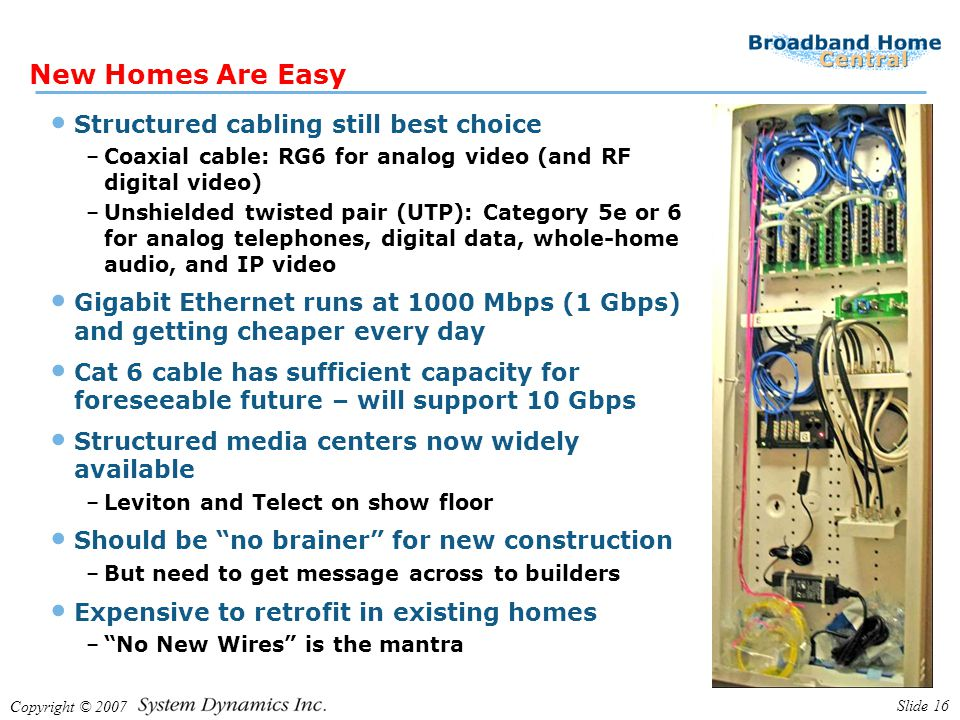 Copyright © 2007 Slide 16 New Homes Are Easy Structured cabling still best choice –Coaxial cable: RG6 for analog video (and RF digital video) –Unshielded twisted pair (UTP): Category 5e or 6 for analog telephones, digital data, whole-home audio, and IP video Gigabit Ethernet runs at 1000 Mbps (1 Gbps) and getting cheaper every day Cat 6 cable has sufficient capacity for foreseeable future – will support 10 Gbps Structured media centers now widely available –Leviton and Telect on show floor Should be no brainer for new construction –But need to get message across to builders Expensive to retrofit in existing homes – No New Wires is the mantra