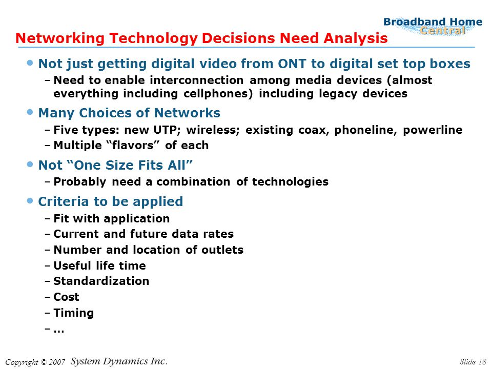 Copyright © 2007 Slide 18 Networking Technology Decisions Need Analysis Not just getting digital video from ONT to digital set top boxes –Need to enable interconnection among media devices (almost everything including cellphones) including legacy devices Many Choices of Networks –Five types: new UTP; wireless; existing coax, phoneline, powerline –Multiple flavors of each Not One Size Fits All –Probably need a combination of technologies Criteria to be applied –Fit with application –Current and future data rates –Number and location of outlets –Useful life time –Standardization –Cost –Timing –…