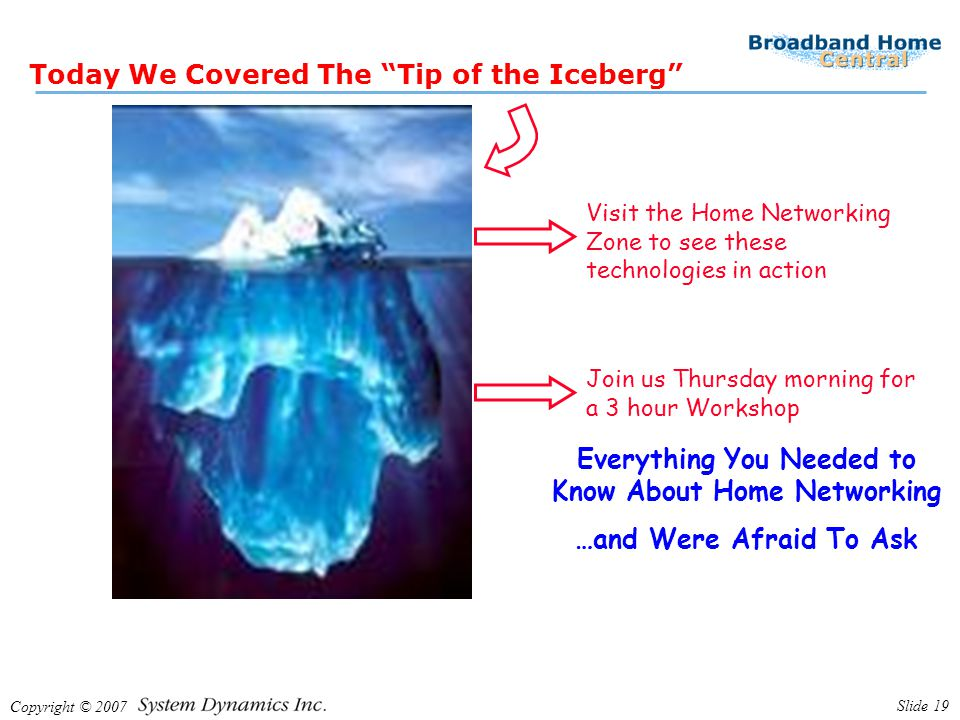 Copyright © 2007 Slide 19 Today We Covered The Tip of the Iceberg Join us Thursday morning for a 3 hour Workshop Everything You Needed to Know About Home Networking …and Were Afraid To Ask Visit the Home Networking Zone to see these technologies in action