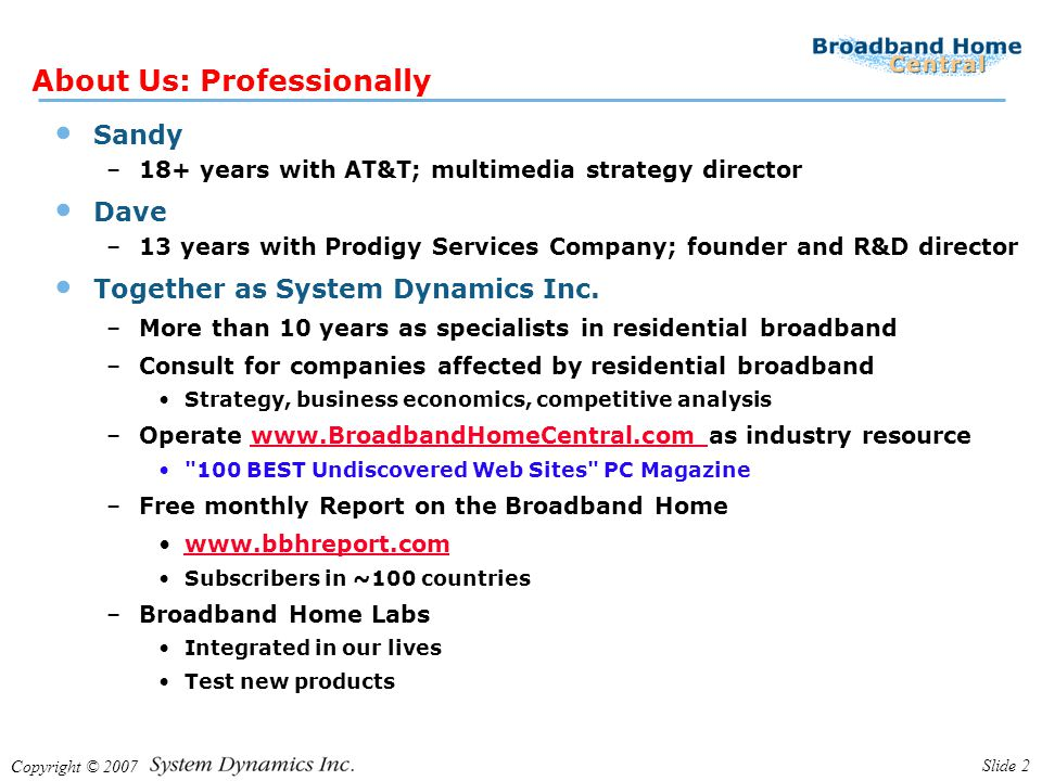 Copyright © 2007 Slide 2 About Us: Professionally Sandy –18+ years with AT&T; multimedia strategy director Dave –13 years with Prodigy Services Company; founder and R&D director Together as System Dynamics Inc.