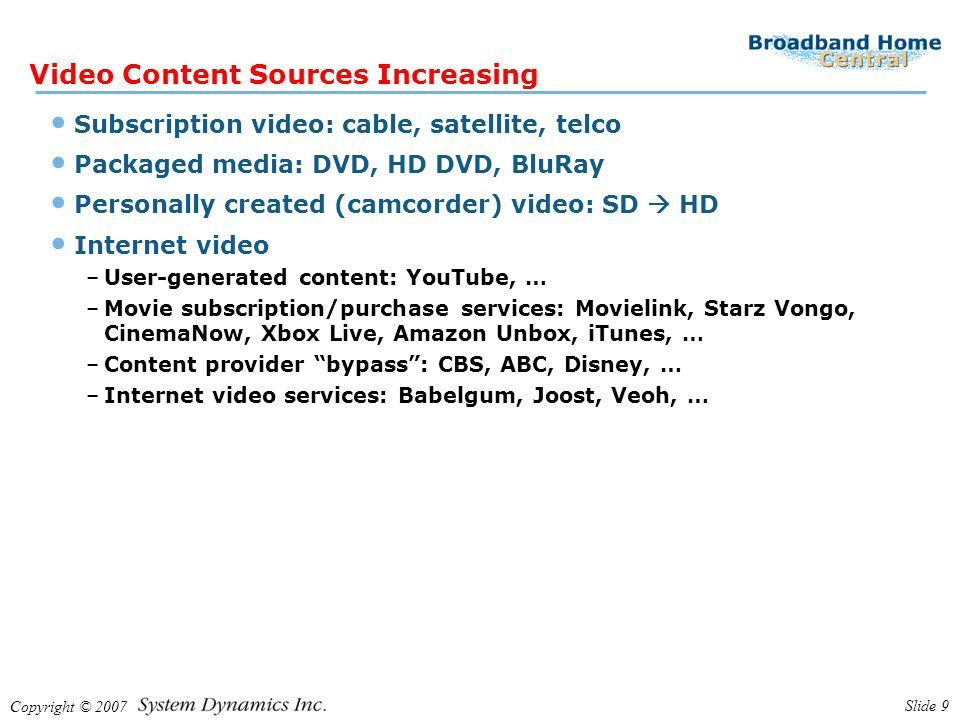 Copyright © 2007 Slide 9 Video Content Sources Increasing Subscription video: cable, satellite, telco Packaged media: DVD, HD DVD, BluRay Personally c