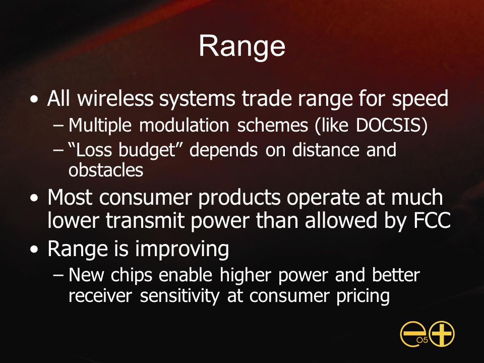 Range All wireless systems trade range for speed –Multiple modulation schemes (like DOCSIS) – Loss budget depends on distance and obstacles Most consumer products operate at much lower transmit power than allowed by FCC Range is improving –New chips enable higher power and better receiver sensitivity at consumer pricing