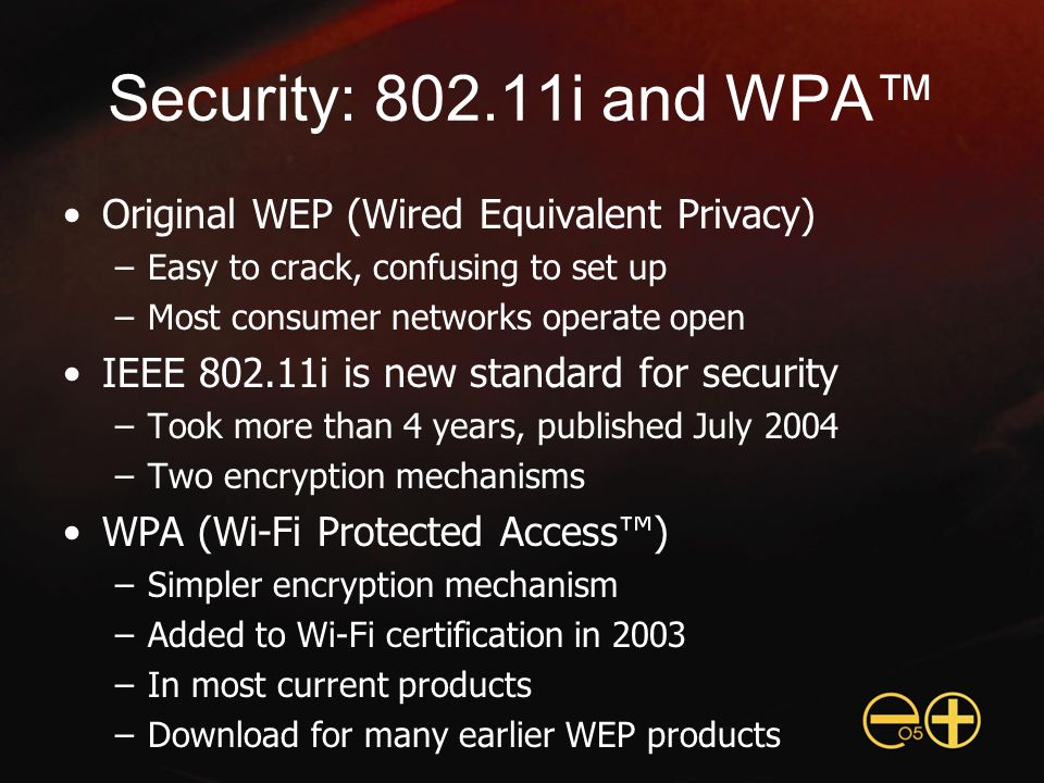 Security: 802.11i and WPA™ Original WEP (Wired Equivalent Privacy) –Easy to crack, confusing to set up –Most consumer networks operate open IEEE 802.11i is new standard for security –Took more than 4 years, published July 2004 –Two encryption mechanisms WPA (Wi-Fi Protected Access™) –Simpler encryption mechanism –Added to Wi-Fi certification in 2003 –In most current products –Download for many earlier WEP products
