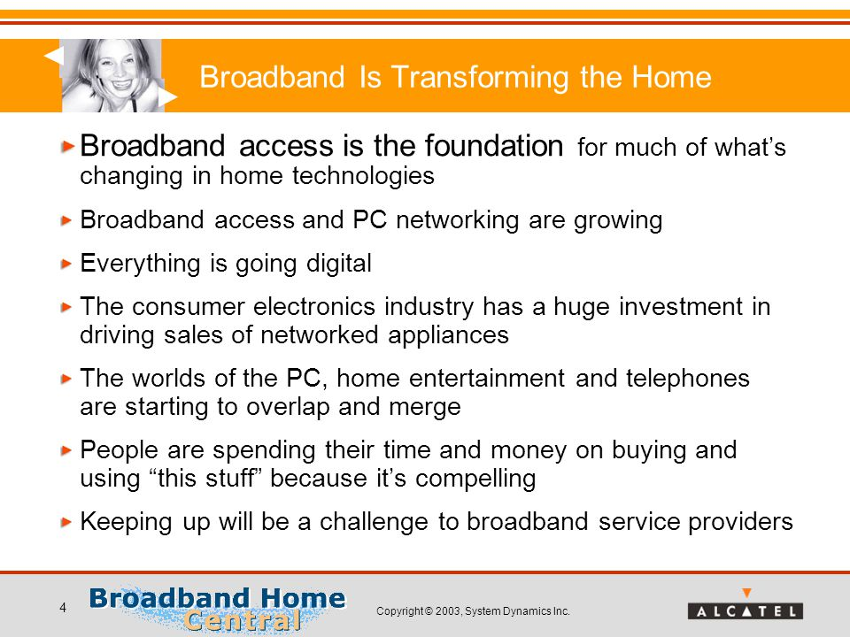 Copyright © 2003, System Dynamics Inc. 4 Broadband Is Transforming the Home Broadband access is the foundation for much of what's changing in home tec