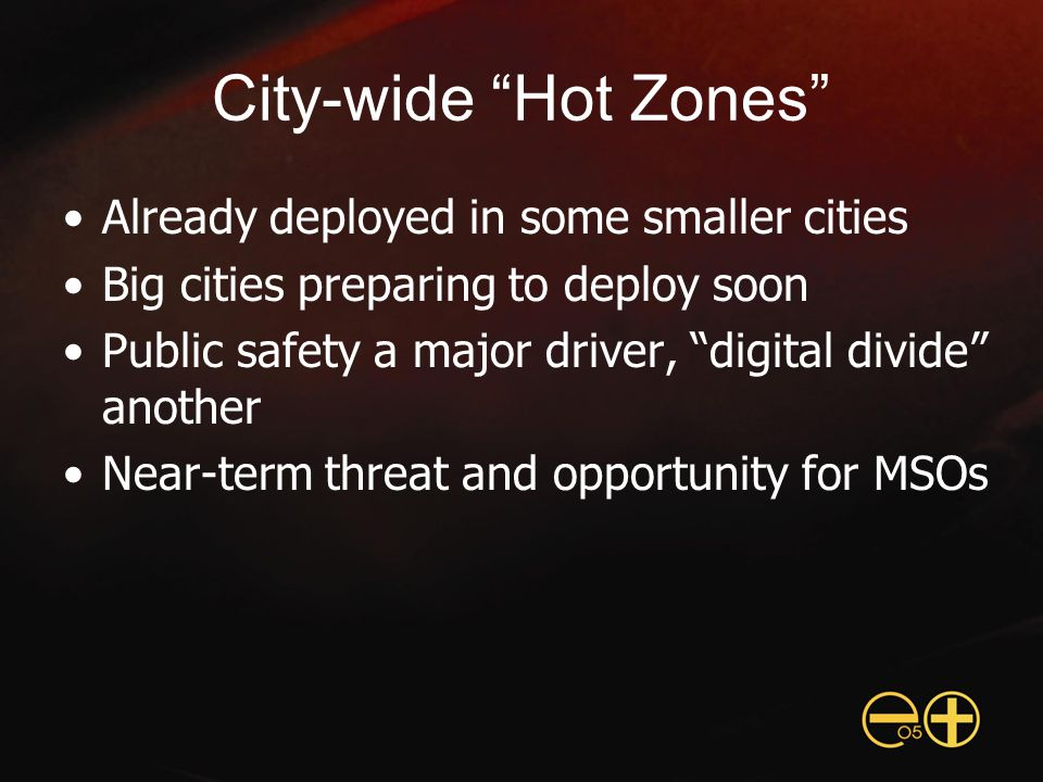 City-wide Hot Zones Already deployed in some smaller cities Big cities preparing to deploy soon Public safety a major driver, digital divide another Near-term threat and opportunity for MSOs