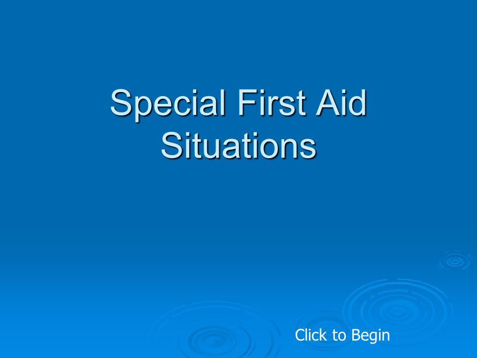 Special First Aid Situations Click to Begin