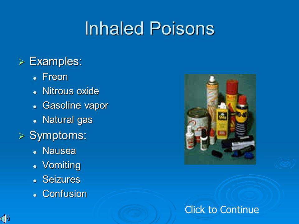 Inhaled Poisons  Examples: Freon Freon Nitrous oxide Nitrous oxide Gasoline vapor Gasoline vapor Natural gas Natural gas  Symptoms: Nausea Nausea Vo