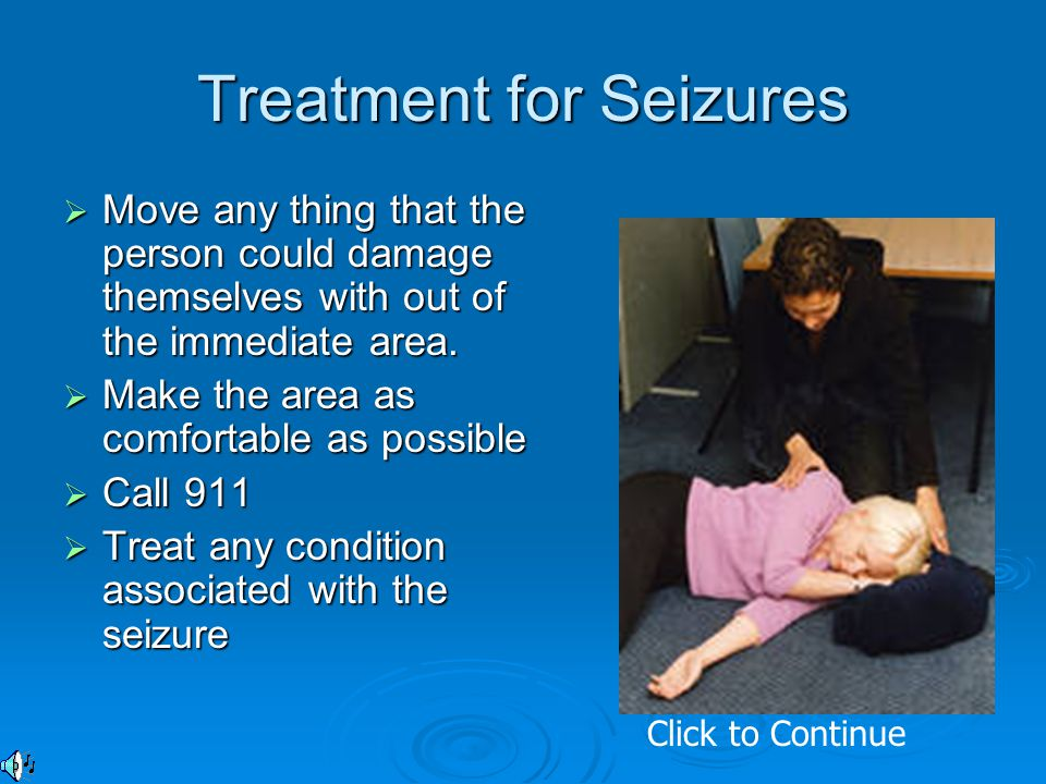 Treatment for Seizures  Move any thing that the person could damage themselves with out of the immediate area.  Make the area as comfortable as poss