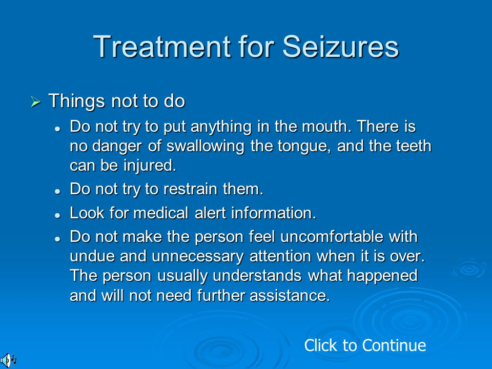 Treatment for Seizures  Things not to do Do not try to put anything in the mouth. There is no danger of swallowing the tongue, and the teeth can be i