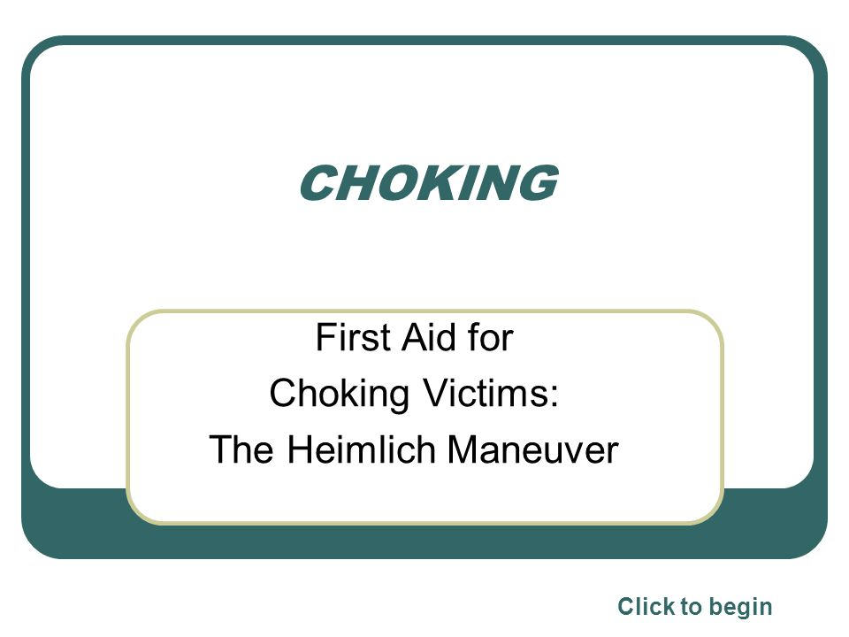 CHOKING First Aid for Choking Victims: The Heimlich Maneuver Click to begin