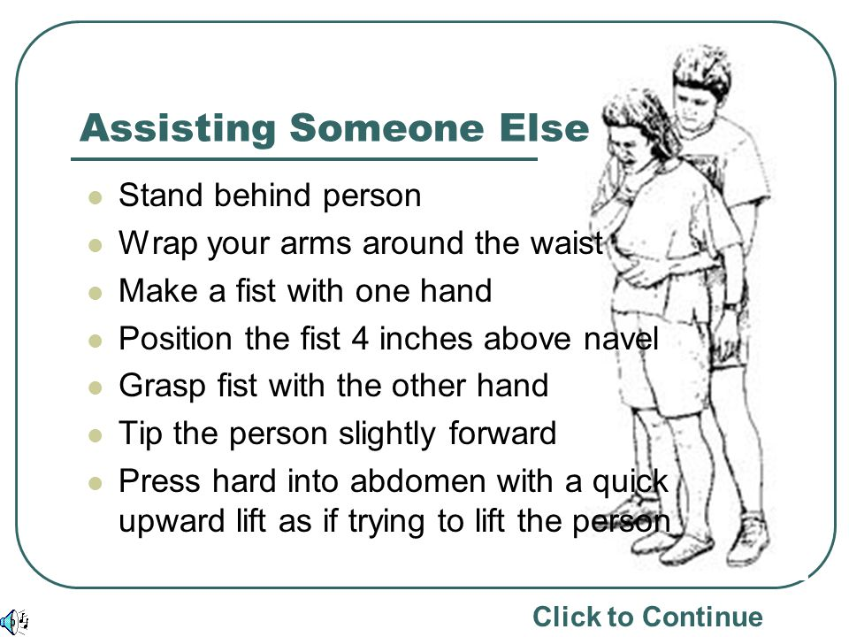 Assisting Someone Else Stand behind person Wrap your arms around the waist Make a fist with one hand Position the fist 4 inches above navel Grasp fist with the other hand Tip the person slightly forward Press hard into abdomen with a quick upward lift as if trying to lift the person Click to Continue