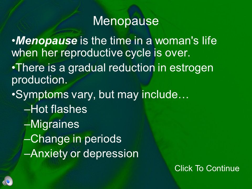 Menopause Menopause is the time in a woman's life when her reproductive cycle is over. There is a gradual reduction in estrogen production. Symptoms v