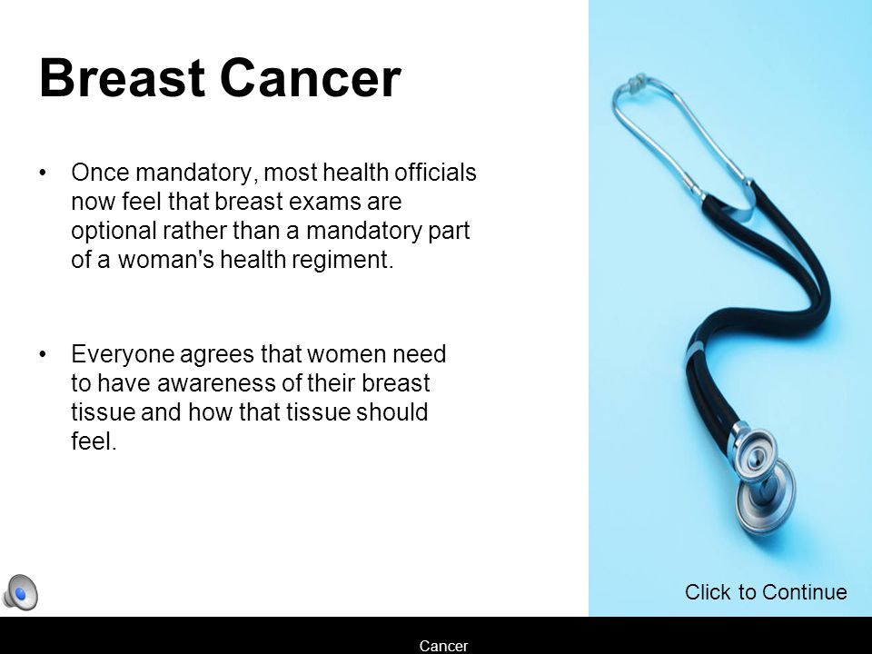 Cancer Once mandatory, most health officials now feel that breast exams are optional rather than a mandatory part of a woman s health regiment.