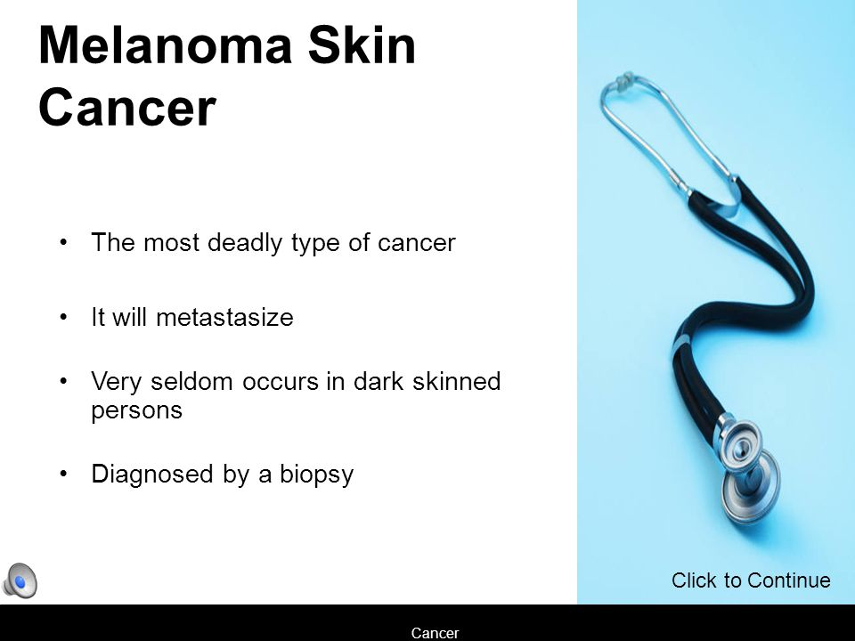 Cancer Melanoma Skin Cancer The most deadly type of cancer It will metastasize Very seldom occurs in dark skinned persons Diagnosed by a biopsy Click to Continue