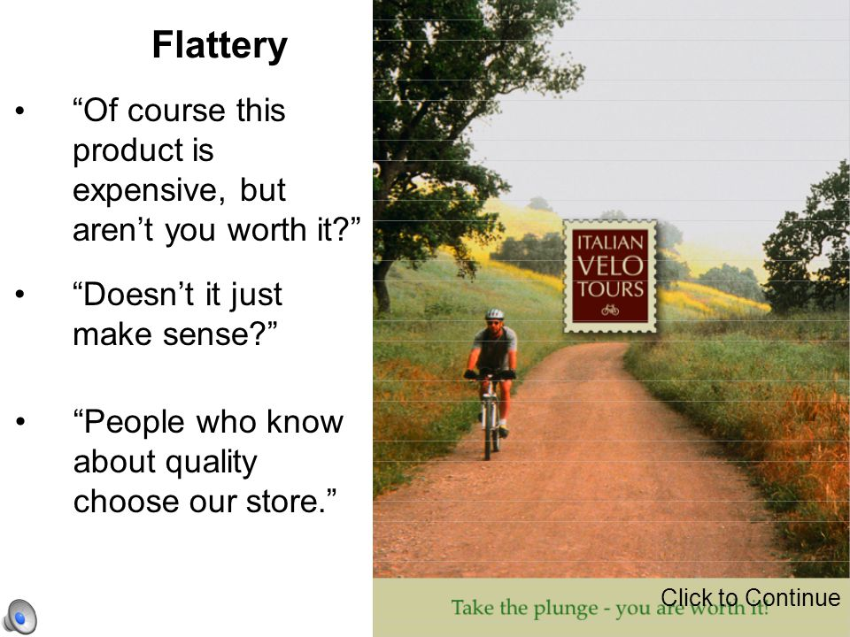 """Flattery """"Doesn't it just make sense?"""" """"Of course this product is expensive, but aren't you worth it?"""" """"People who know about quality choose our store"""