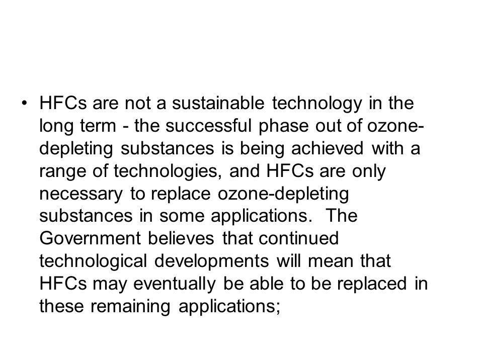 HFCs are not a sustainable technology in the long term - the successful phase out of ozone- depleting substances is being achieved with a range of tec