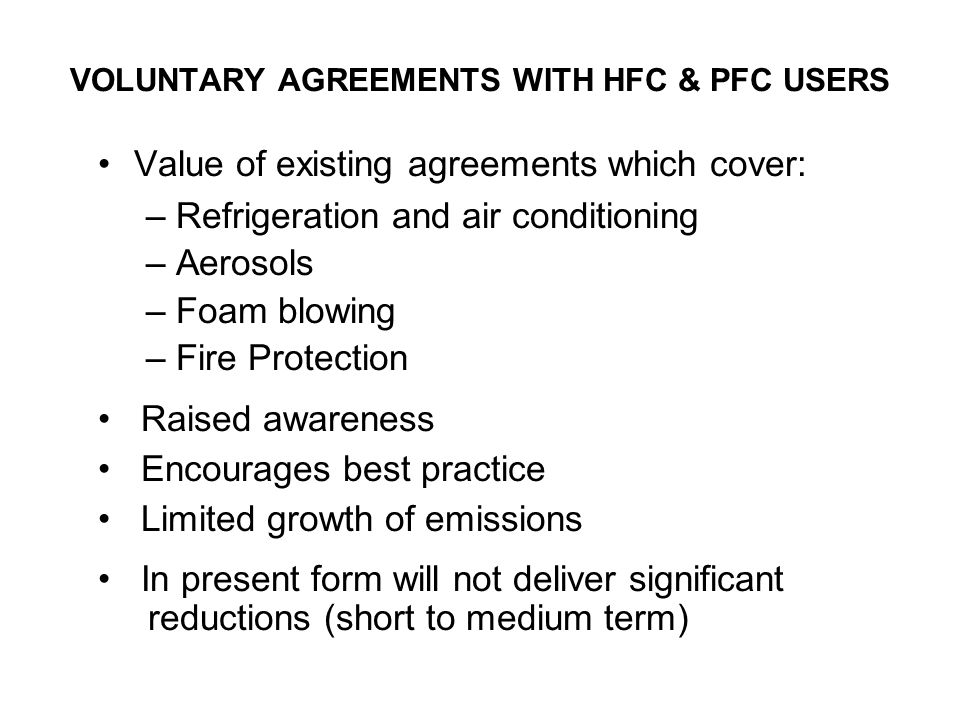 VOLUNTARY AGREEMENTS WITH HFC & PFC USERS Value of existing agreements which cover: –Refrigeration and air conditioning –Aerosols –Foam blowing –Fire