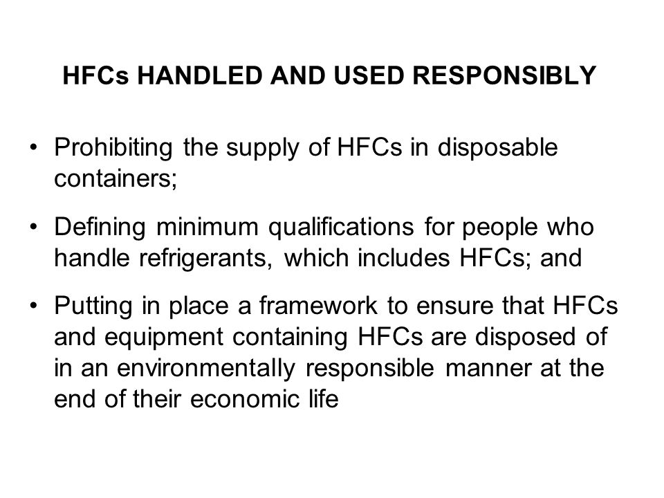 HFCs HANDLED AND USED RESPONSIBLY Prohibiting the supply of HFCs in disposable containers; Defining minimum qualifications for people who handle refrigerants, which includes HFCs; and Putting in place a framework to ensure that HFCs and equipment containing HFCs are disposed of in an environmentally responsible manner at the end of their economic life