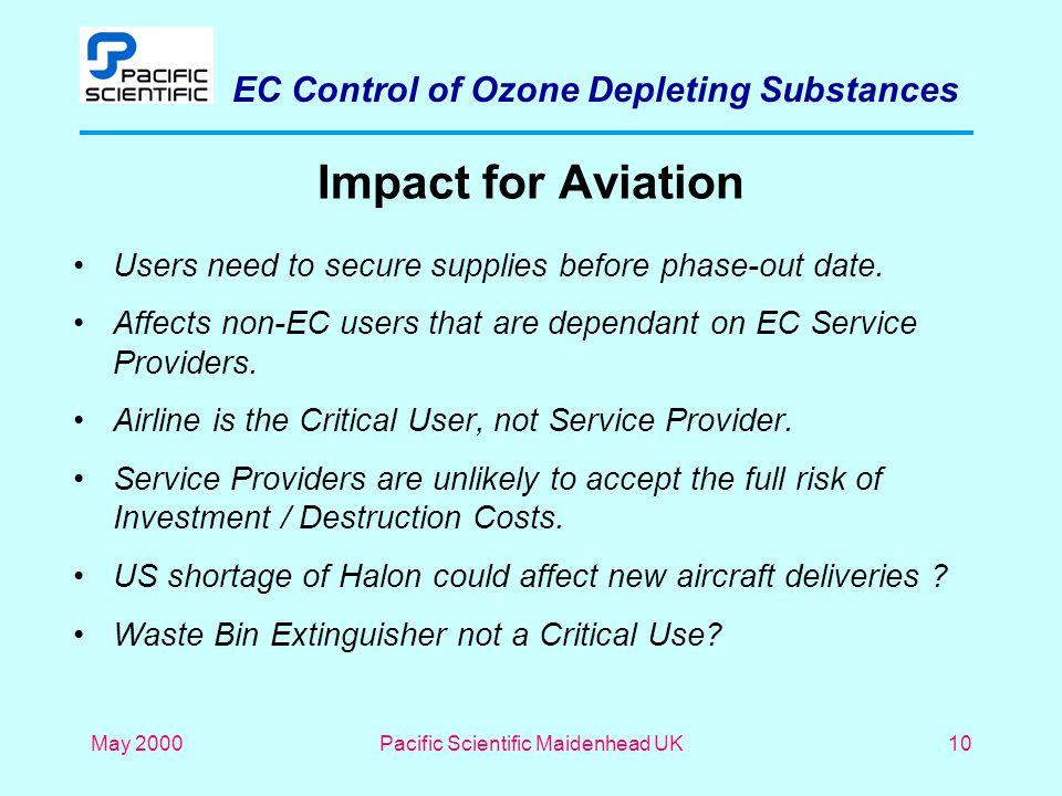 EC Control of Ozone Depleting Substances May 2000Pacific Scientific Maidenhead UK10 Impact for Aviation Users need to secure supplies before phase-out