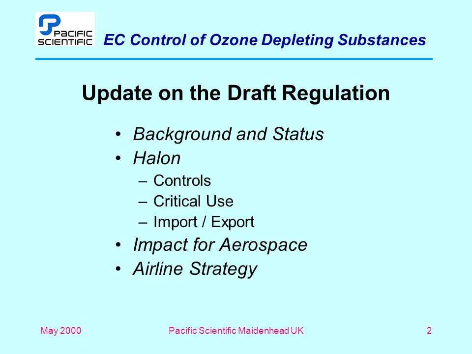 EC Control of Ozone Depleting Substances May 2000Pacific Scientific Maidenhead UK2 Update on the Draft Regulation Background and Status Halon –Controls –Critical Use –Import / Export Impact for Aerospace Airline Strategy