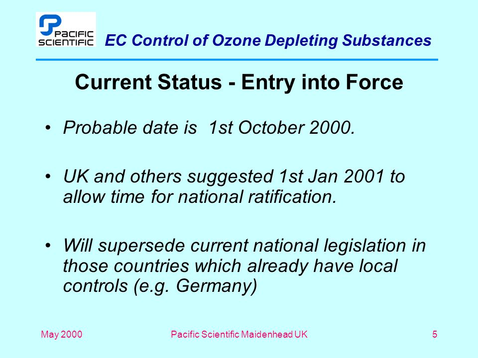 EC Control of Ozone Depleting Substances May 2000Pacific Scientific Maidenhead UK5 Current Status - Entry into Force Probable date is 1st October 2000