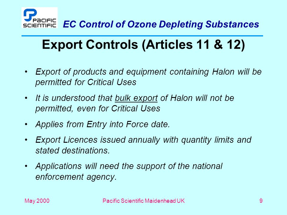 EC Control of Ozone Depleting Substances May 2000Pacific Scientific Maidenhead UK9 Export Controls (Articles 11 & 12) Export of products and equipment containing Halon will be permitted for Critical Uses It is understood that bulk export of Halon will not be permitted, even for Critical Uses Applies from Entry into Force date.