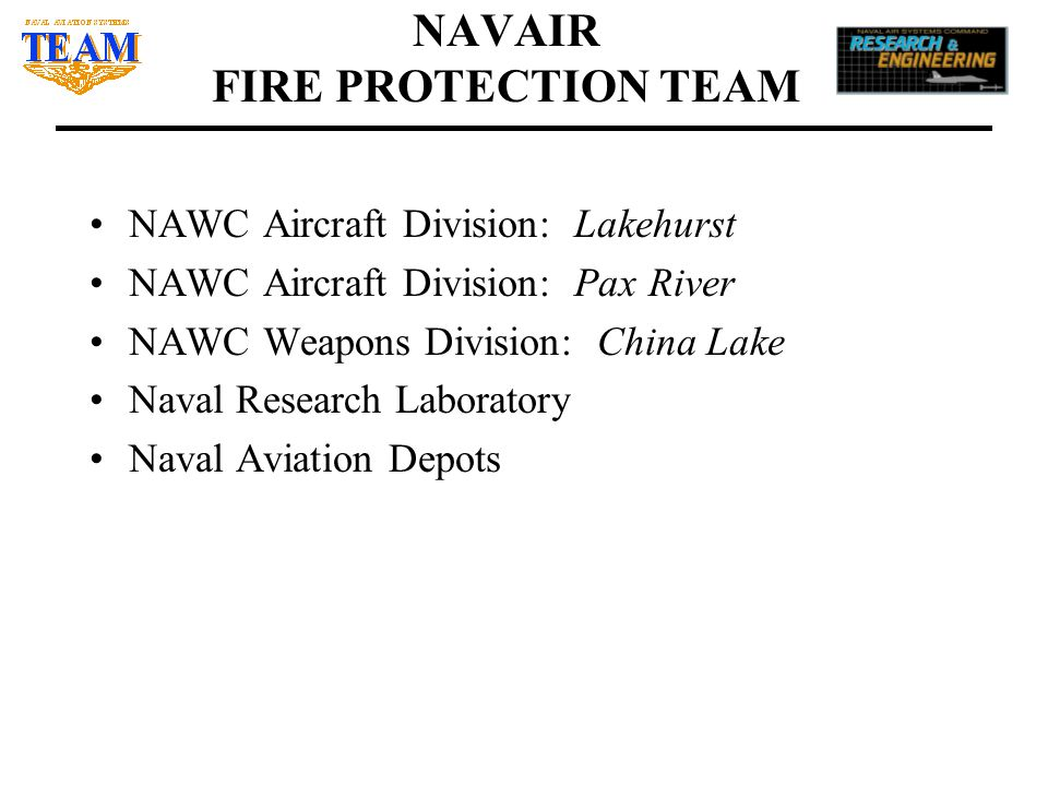 NAVAIR FIRE PROTECTION TEAM NAWC Aircraft Division: Lakehurst NAWC Aircraft Division: Pax River NAWC Weapons Division: China Lake Naval Research Labor