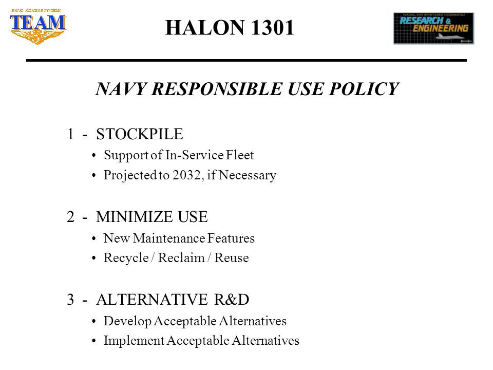 HALON 1301 NAVY RESPONSIBLE USE POLICY 1- STOCKPILE Support of In-Service Fleet Projected to 2032, if Necessary 2- MINIMIZE USE New Maintenance Features Recycle / Reclaim / Reuse 3- ALTERNATIVE R&D Develop Acceptable Alternatives Implement Acceptable Alternatives