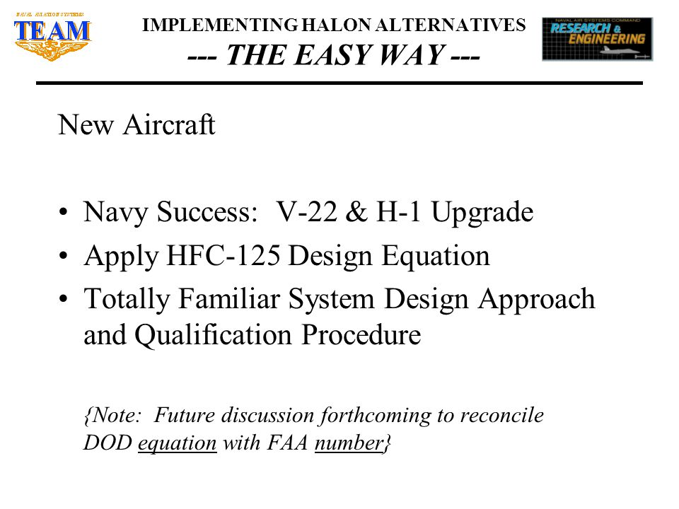 IMPLEMENTING HALON ALTERNATIVES --- THE EASY WAY --- New Aircraft Navy Success: V-22 & H-1 Upgrade Apply HFC-125 Design Equation Totally Familiar System Design Approach and Qualification Procedure {Note: Future discussion forthcoming to reconcile DOD equation with FAA number}