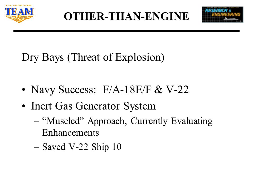 OTHER-THAN-ENGINE Dry Bays (Threat of Explosion) Navy Success: F/A-18E/F & V-22 Inert Gas Generator System – Muscled Approach, Currently Evaluating Enhancements –Saved V-22 Ship 10