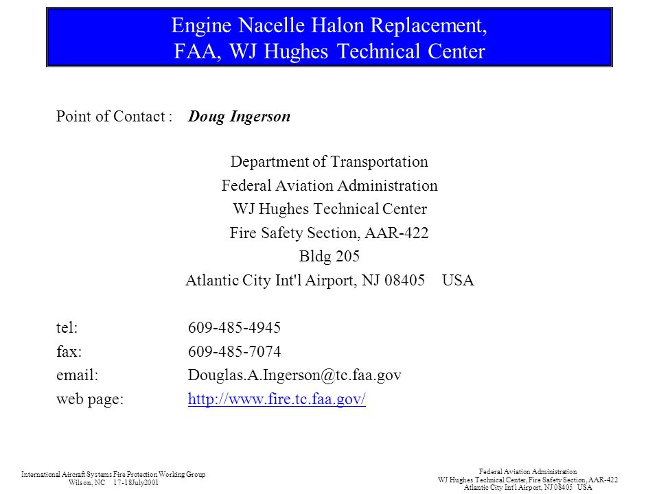 Engine Nacelle Halon Replacement, FAA, WJ Hughes Technical Center Point of Contact :Doug Ingerson Department of Transportation Federal Aviation Administration WJ Hughes Technical Center Fire Safety Section, AAR-422 Bldg 205 Atlantic City Int l Airport, NJ 08405 USA tel:609-485-4945 fax:609-485-7074 email:Douglas.A.Ingerson@tc.faa.gov web page:http://www.fire.tc.faa.gov/ International Aircraft Systems Fire Protection Working Group Wilson, NC 17-18July2001 Federal Aviation Administration WJ Hughes Technical Center, Fire Safety Section, AAR-422 Atlantic City Int l Airport, NJ 08405 USA