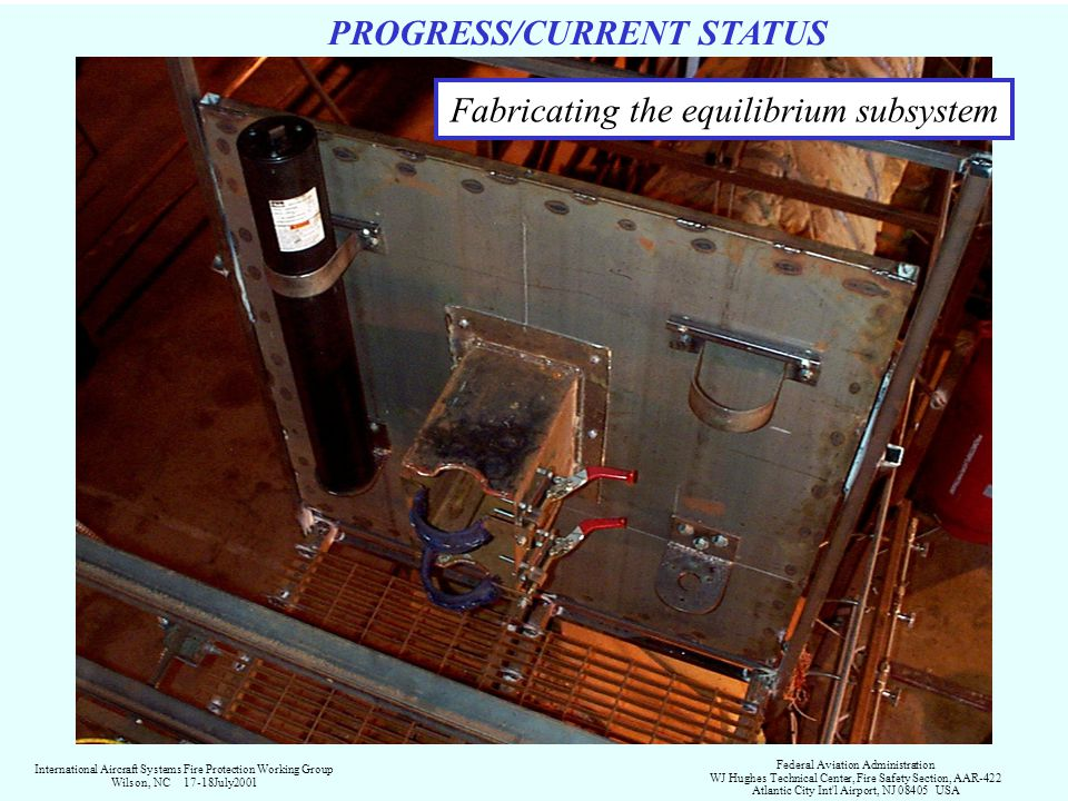 PROGRESS/CURRENT STATUS Fabricating the equilibrium subsystem International Aircraft Systems Fire Protection Working Group Wilson, NC 17-18July2001 Federal Aviation Administration WJ Hughes Technical Center, Fire Safety Section, AAR-422 Atlantic City Int l Airport, NJ 08405 USA