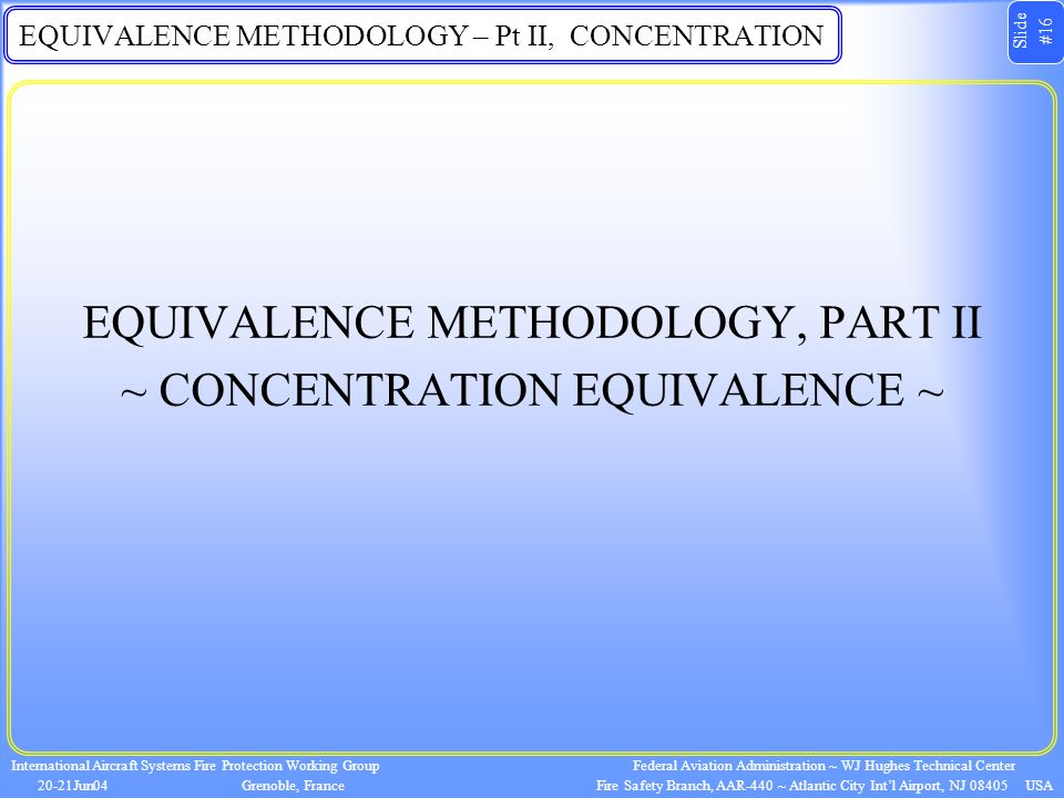Slide #16 International Aircraft Systems Fire Protection Working Group 20-21Jun04Grenoble, France Federal Aviation Administration ~ WJ Hughes Technical Center Fire Safety Branch, AAR-440 ~ Atlantic City Int'l Airport, NJ 08405 USA EQUIVALENCE METHODOLOGY – Pt II, CONCENTRATION EQUIVALENCE METHODOLOGY, PART II ~ CONCENTRATION EQUIVALENCE ~
