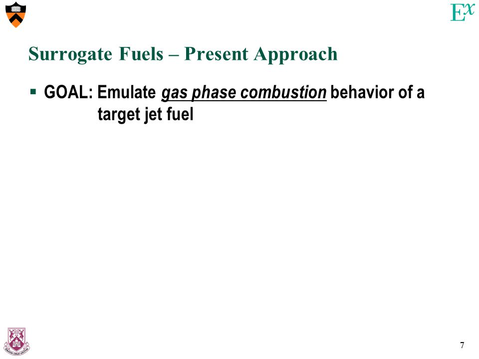 7 Surrogate Fuels – Present Approach  GOAL: Emulate gas phase combustion behavior of a target jet fuel