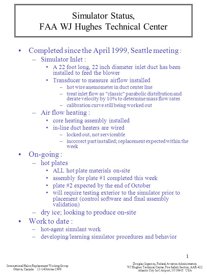 1 Simulator Status, FAA WJ Hughes Technical Center Completed since the April 1999, Seattle meeting : –Simulator Inlet : A 22 foot long, 22 inch diameter inlet duct has been installed to feed the blower Transducer to measure airflow installed –hot wire anemometer in duct center line –treat inlet flow as classic parabolic distribution and derate velocity by 10% to determine mass flow rates –calibration curve still being worked out –Air flow heating : core heating assembly installed in-line duct heaters are wired –locked out, not serviceable –incorrect part installed; replacement expected within the week On-going : –hot plates ALL hot plate materials on-site assembly for plate #1 completed this week plate #2 expected by the end of October will require testing exterior to the simulator prior to placement (control software and final assembly validation) –dry ice; looking to produce on-site Work to date : –hot-agent simulant work –developing/learning simulator procedures and behavior International Halon Replacement Working Group Ottawa, Canada 13-14October 1999 Douglas Ingerson, Federal Aviation Administration WJ Hughes Technical Center, Fire Safety Section, AAR-422 Atlantic City Int l Airport, NJ 08405 USA