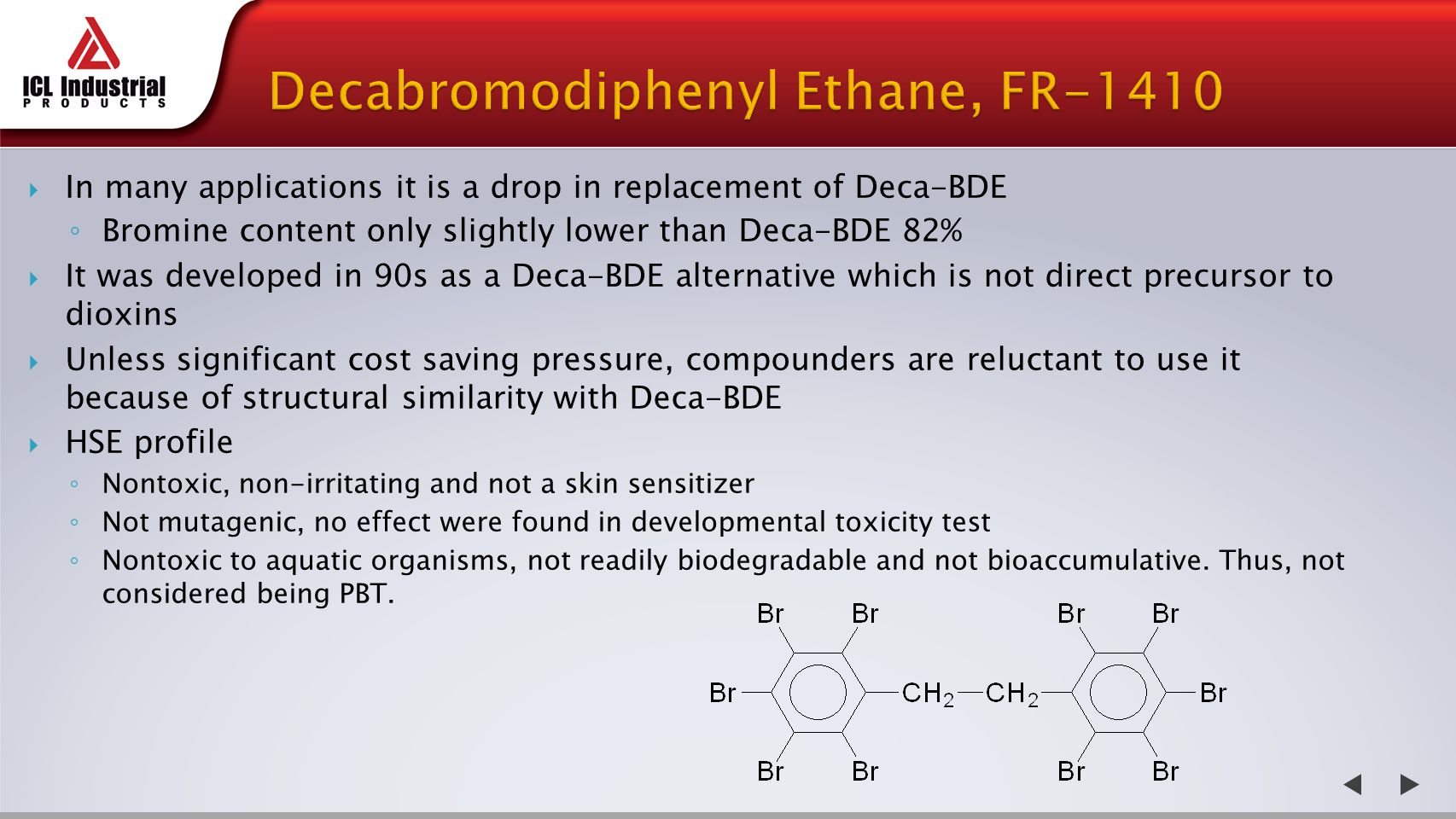  In many applications it is a drop in replacement of Deca-BDE ◦ Bromine content only slightly lower than Deca-BDE 82%  It was developed in 90s as a Deca-BDE alternative which is not direct precursor to dioxins  Unless significant cost saving pressure, compounders are reluctant to use it because of structural similarity with Deca-BDE  HSE profile ◦ Nontoxic, non-irritating and not a skin sensitizer ◦ Not mutagenic, no effect were found in developmental toxicity test ◦ Nontoxic to aquatic organisms, not readily biodegradable and not bioaccumulative.